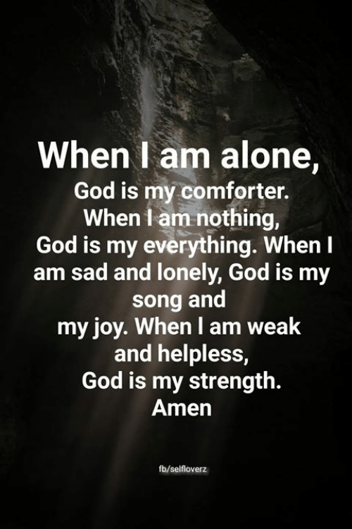 Being Alone, God, and Memes: When I am alone,  God is my comforter.  When I am nothing,  God is my everything. When I  sad and lonely, God is my  song and  my joy. When I am weak  and helpless,  God is my strength.  Amen  fb/selfloverz