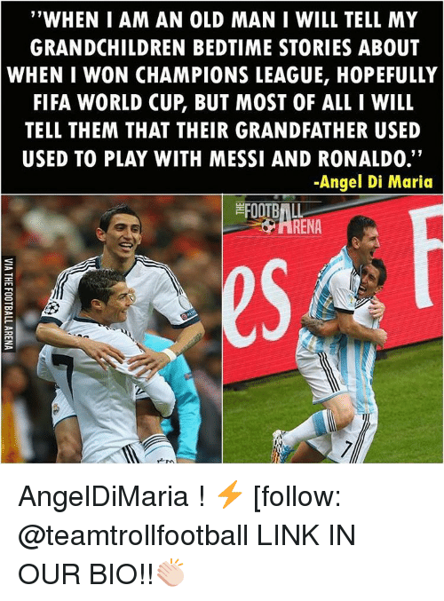 """Fifa, Memes, and Old Man: """"WHEN I AM AN OLD MAN I WILL TELL MY  GRANDCHILDREN BEDTIME STORIES ABOUT  WHEN I WON CHAMPIONS LEAGUE, HOPEFULLY  FIFA WORLD CUP BUT MOST OF ALL I WILL  TELL THEM THAT THEIR GRANDFATHER USED  USED TO PLAY WITH MESSI AND RONALDO.  -Angel Di Maria AngelDiMaria ! ⚡️ [follow: @teamtrollfootball LINK IN OUR BIO!!👏🏻"""