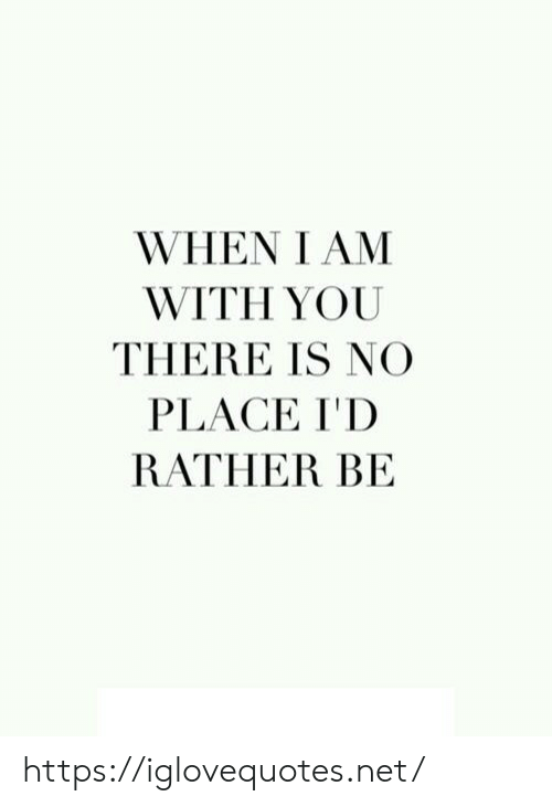 Net, You, and Href: WHEN I AM  WITH YOU  THERE IS NO  PLACE I'D  RATHER BE https://iglovequotes.net/