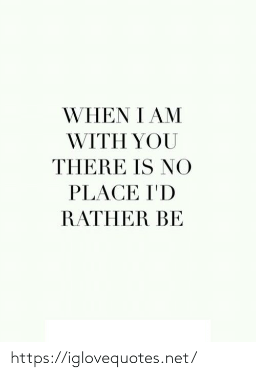 there is: WHEN I AM  WITH YOU  THERE IS NO  PLACE I'D  RATHER BE https://iglovequotes.net/