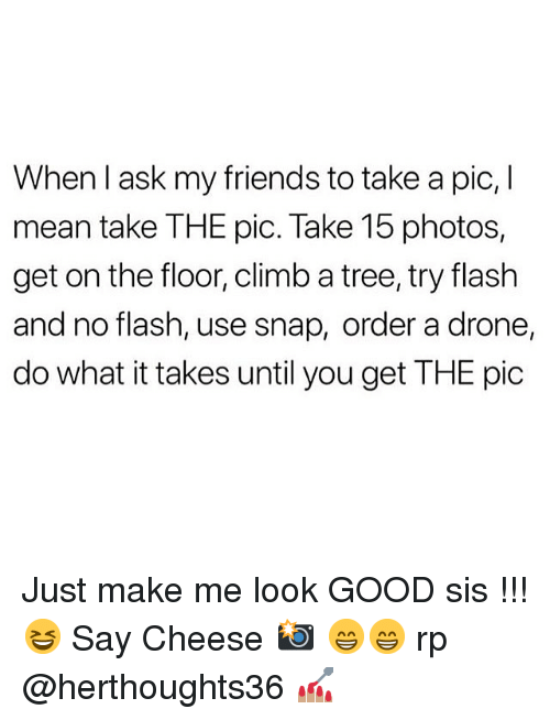 a drone: When I ask my friends to take a pic, I  mean take THE pic. Take 15 photos,  get on the floor, climb a tree, try flash  and no flash, use snap, order a drone  do what it takes until you get THE pic Just make me look GOOD sis !!! 😆 Say Cheese 📸 😁😁 rp @herthoughts36 💅🏽