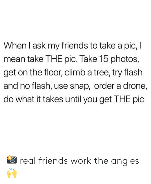a drone: When I ask my friends to take a pic, I  mean take THE pic. Take 15 photos,  get on the floor, climb a tree, try flash  and no flash, use snap, order a drone,  do what it takes until you get THE pic 📸 real friends work the angles 🙌