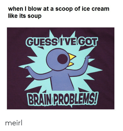 Brain, Guess, and Ice Cream: when I blow at a scoop of ice cream  like its soup  GUESS I'VE GOT  BRAIN PROBLEMS! meirl