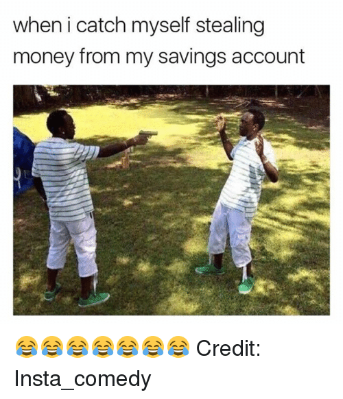 steal money: when i catch myself stealing  money from my savings account 😂😂😂😂😂😂😂 Credit: Insta_comedy