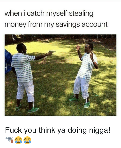 steal money: when i catch myself stealing  money from my savings account Fuck you think ya doing nigga! 🔫😂😂