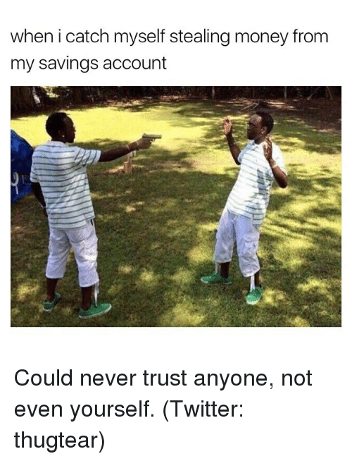 steal money: when i catch myself stealing money from  my savings account Could never trust anyone, not even yourself. (Twitter: thugtear)