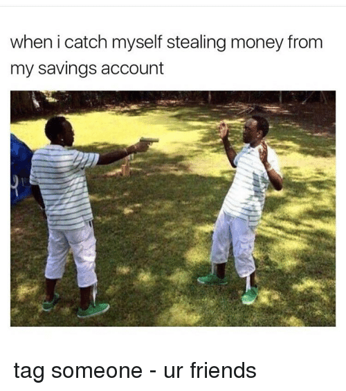 steal money: when i catch myself stealing money from  my savings account tag someone - ur friends