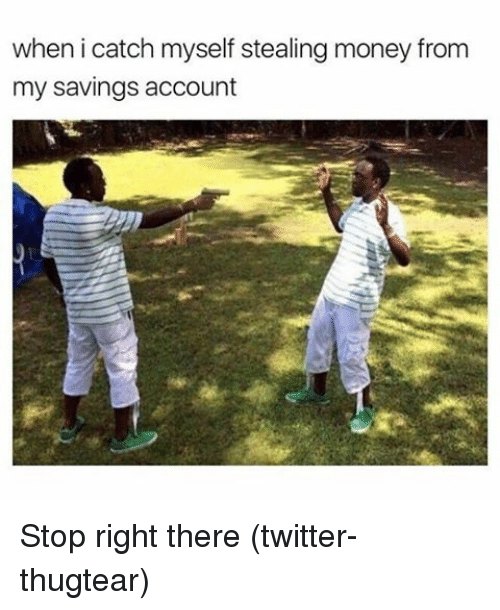 steal money: when i catch myself stealing money from  my savings account Stop right there (twitter-thugtear)