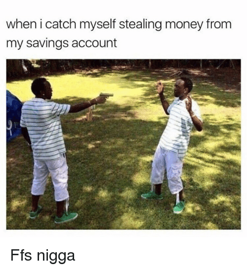 steal money: when i catch myself stealing money from  my savings account Ffs nigga