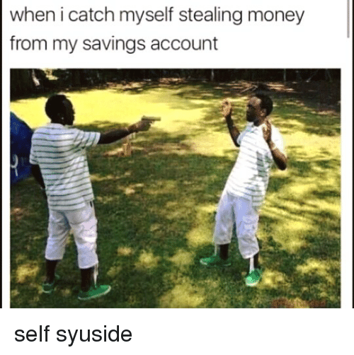 steal money: when i catch myself stealing money  from my savings account self syuside