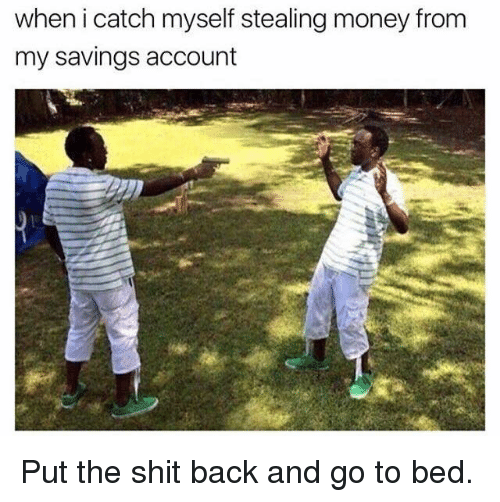 steal money: when i catch myself stealing money from  my savings account Put the shit back and go to bed.