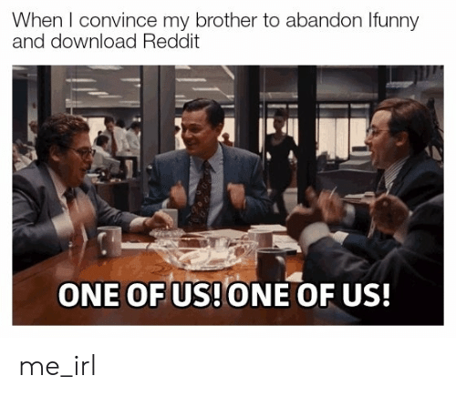 Reddit, Irl, and Me IRL: When I convince my brother to abandon Ifunny  and download Reddit  ONE OF US!ONE OF US! me_irl
