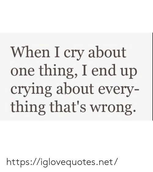 Crying, Net, and One: When I cry about  one thing, I end up  crying about every-  thing that's wrong https://iglovequotes.net/