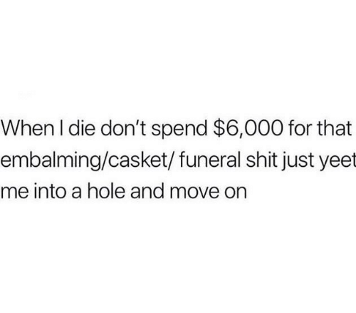 Shit, Humans of Tumblr, and Hole: When I die don't spend $6,000 for that  embalming/casket/ funeral shit just yeet  me into a hole and move on
