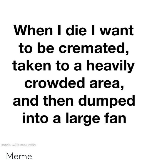 Dumped: When I die I want  to be cremated,  taken to a heavily  crowded area,  and then dumped  into a large fan  made with mematic Meme