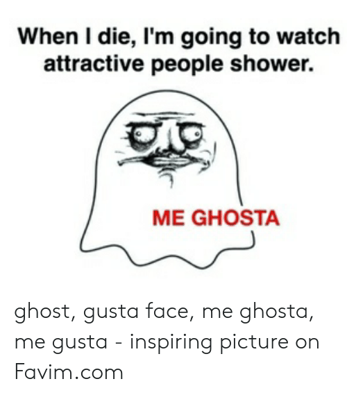 Shower, Ghost, and Watch: When I die, I'm going to watch  attractive people shower.  ME GHOSTA ghost, gusta face, me ghosta, me gusta - inspiring picture on Favim.com
