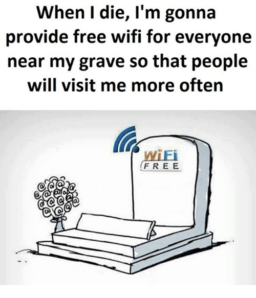 Free Wifi: When I die, I'm gonna  provide free wifi for everyone  near my grave so that people  will visit me more often  WiEi  FREE