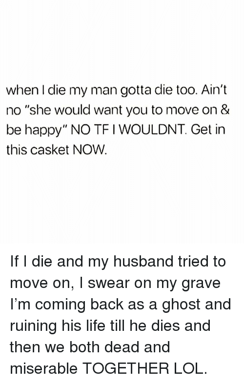 "Life, Lol, and Ghost: when I die my man gotta die too. Ain't  no ""she would want you to move on &  be happy"" NO TFI WOULDNT. Get in  this casket NOW. If I die and my husband tried to move on, I swear on my grave I'm coming back as a ghost and ruining his life till he dies and then we both dead and miserable TOGETHER LOL."
