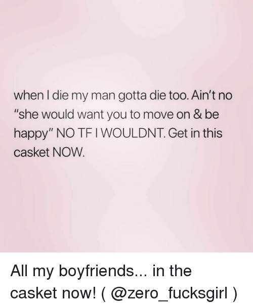 """Zero, Happy, and Girl Memes: when I die my man gotta die too. Ain't no  """"she would want you to move on & be  happy"""" NO TF I WOULDNT. Get in this  casket NOW. All my boyfriends... in the casket now! ( @zero_fucksgirl )"""