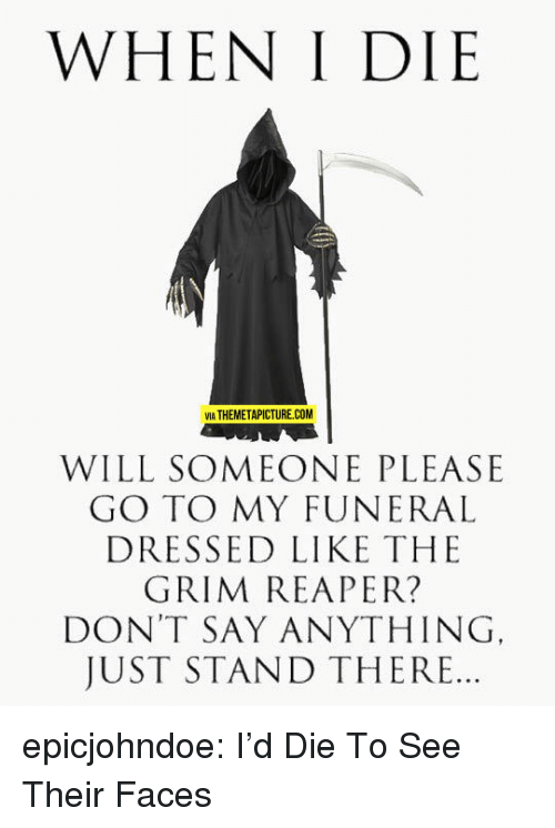 Tumblr, Blog, and Say Anything...: WHEN I DIE  VIA THEMETAPICTURE.COM  WILL SOMEONE PLEASE  GO TO MY FUNERAL  DRESSED LIKE THE  GRIM REAPER?  DON'T SAY ANYTHING  JUST STAND THERE.. epicjohndoe:  I'd Die To See Their Faces