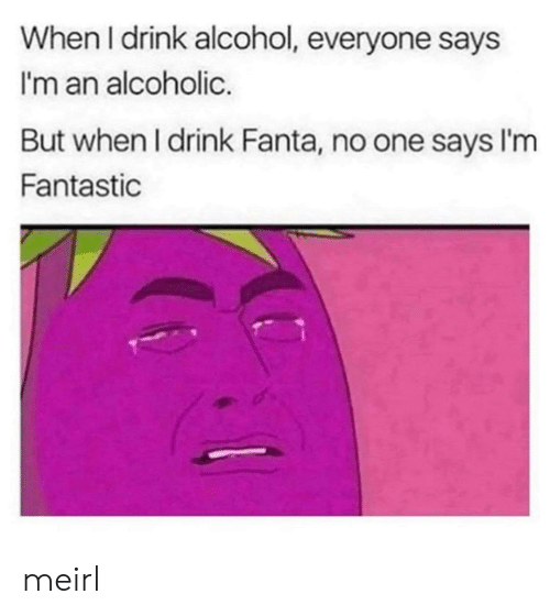 Alcohol: When I drink alcohol, everyone says  I'm an alcoholic.  But when I drink Fanta, no one says I'm  Fantastic meirl