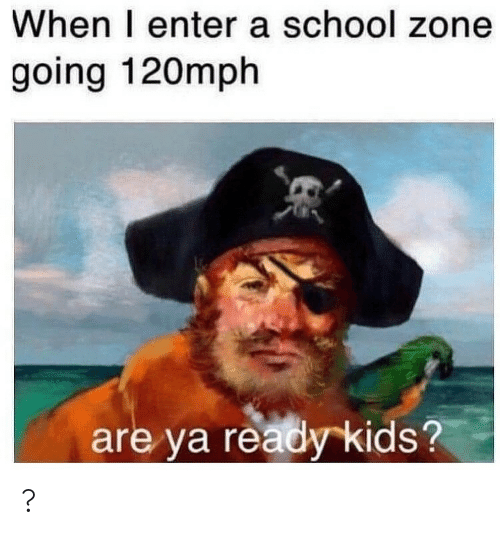 School, Kids, and Zone: When I enter a school zone  going 120mph  are ya ready kids? ?