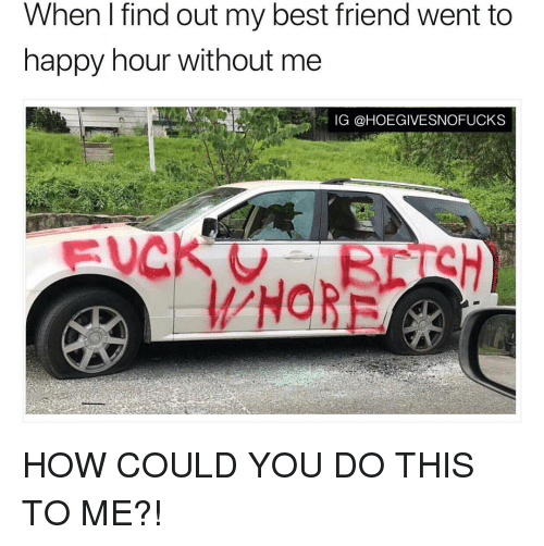 Best Friend, Best, and Happy: When I find out my best friend went to  happy hour without me  IG @HOEGIVESNOFUCKS HOW COULD YOU DO THIS TO ME?!