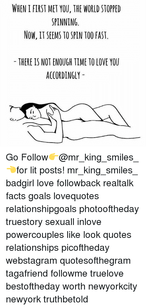 Facts, Goals, and Lit: WHEN I FIRST MET YOU, THE WORLD STOPPED  SPINNING  NOW, IT SEEMS TO SPIN TOO FAST  THERE IS NOT ENOUGH TIME TO LOVE YOU  ACCORDINGLY  (I Go Follow👉@mr_king_smiles_👈for lit posts! mr_king_smiles_ badgirl love followback realtalk facts goals lovequotes relationshipgoals photooftheday truestory sexuall inlove powercouples like look quotes relationships picoftheday webstagram quotesofthegram tagafriend followme truelove bestoftheday worth newyorkcity newyork truthbetold