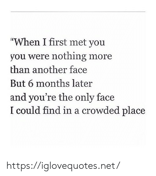 """Another, Net, and First: """"When I first met you  you were nothing more  than another face  But 6 months later  and you're the only face  I could find in a crowded place https://iglovequotes.net/"""