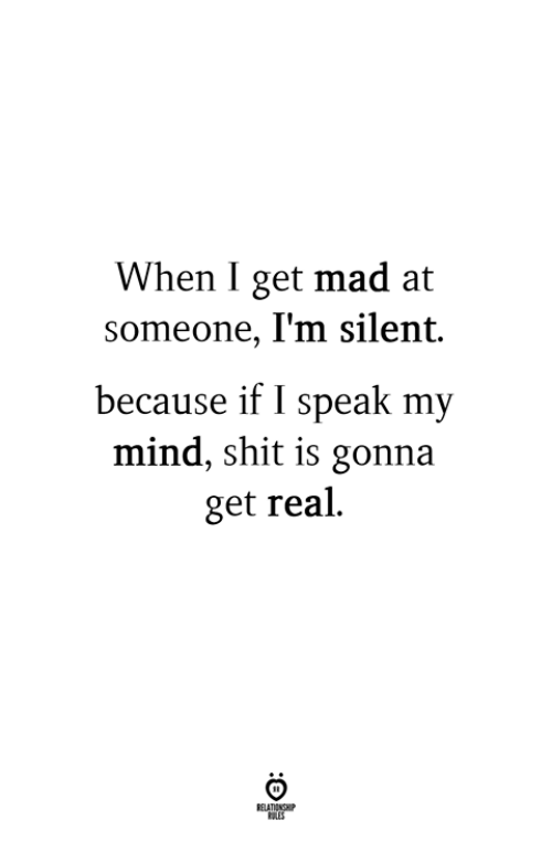 Shit, Mad, and Mind: When I get mad at  someone, I'm silent.  because if I speak my  mind, shit is gonna  get real