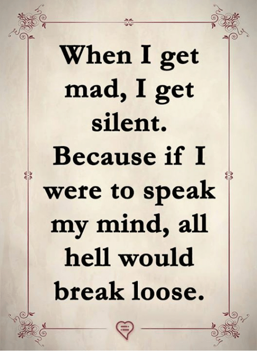 Memes, Break, and Mad: When I get  mad, I get  silent.  Because if I  were to speak  |my mind, all |  hell would  break loose.