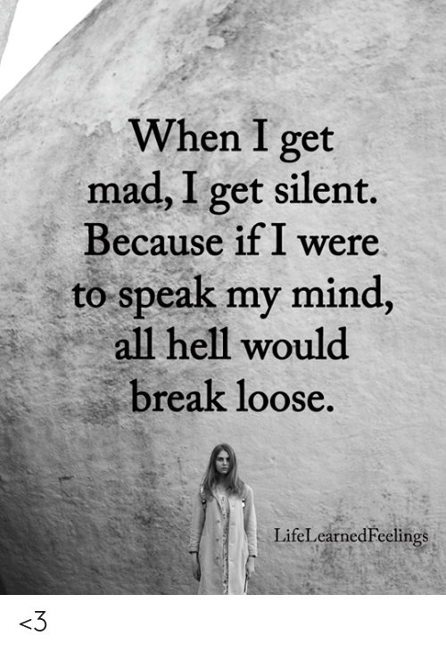 Memes, Break, and Mad: When I get  mad, I get silent.  Because ifI were  to speak my mind,  all hell would  break loose  LifeLearnedFeelings <3
