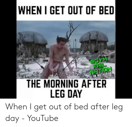 Leg Day Meme: WHEN I GET OUT OF BED  @GYM  FRIL  NATION  ON INSTAGRAM  THE MORNING AFTER  LEG DAY When I get out of bed after leg day - YouTube