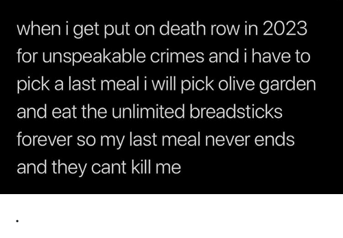 Olive Garden, Death, and Forever: when i get put on death row in 2023  for unspeakable crimes and i have to  pick a last meal iwill pick olive garden  and eat the unlimited breadsticks  forever so my last meal never ends  and they cant kill me .