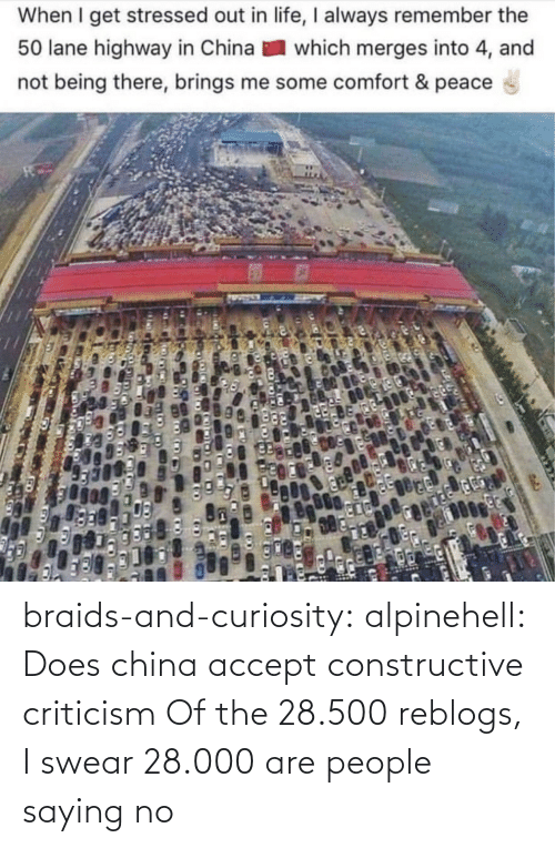 Not Being: When I get stressed out in life, I always remember the  50 lane highway in China  which merges into 4, and  not being there, brings me some comfort & peace braids-and-curiosity:  alpinehell: Does china accept constructive criticism  Of the 28.500 reblogs, I swear 28.000 are people saying no