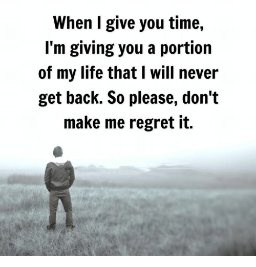 Life, Memes, and Regret: When I give you time,  I'm giving you a portion  of my life that I will never  get back. So please, don't  make me regret it.