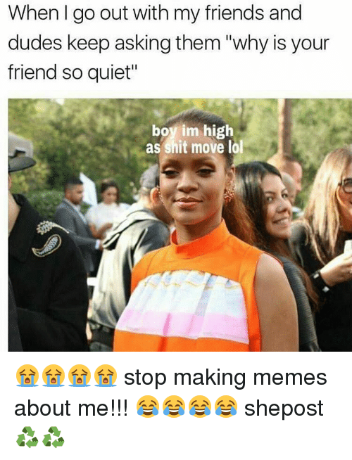"""Making Meme: When I go out with my friends and  dudes keep asking them """"why is your  friend so quiet""""  boy im high  as shit move lol 😭😭😭😭 stop making memes about me!!! 😂😂😂😂 shepost♻♻"""
