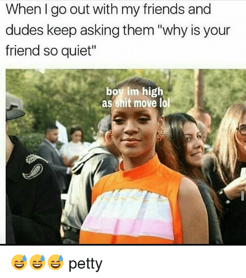 """Memes, Petty, and Quiet: When I go out with my friends and  dudes keep asking them """"why is your  friend so quiet""""  boy im high  as shit move lol 😅😅😅 petty"""