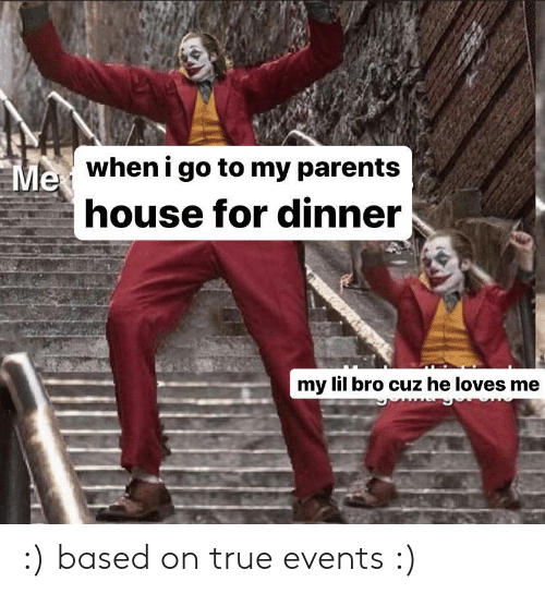 Parents, True, and House: when i go to my parents  Me  house for dinner  my lil bro cuz he loves me :) based on true events :)