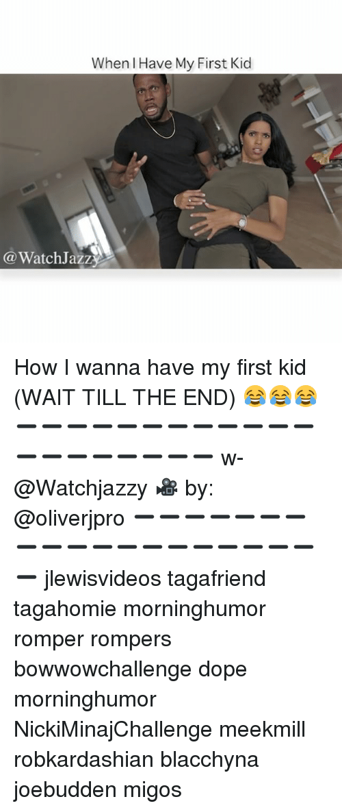 Dope, Memes, and Migos: When I Have My First Kid  @WatchJazz How I wanna have my first kid (WAIT TILL THE END) 😂😂😂 ➖➖➖➖➖➖➖➖➖➖➖➖➖➖➖➖➖➖➖➖ w-@Watchjazzy 🎥 by: @oliverjpro ➖➖➖➖➖➖➖➖➖➖➖➖➖➖➖➖➖➖➖➖ jlewisvideos tagafriend tagahomie morninghumor romper rompers bowwowchallenge dope morninghumor NickiMinajChallenge meekmill robkardashian blacchyna joebudden migos