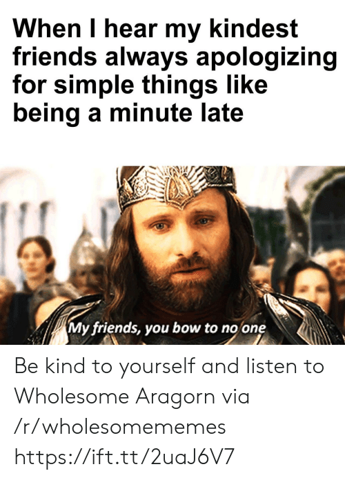 apologizing: When I hear my kindest  friends always apologizing  for simple things like  being a minute late  My friends, you bow to no one Be kind to yourself and listen to Wholesome Aragorn via /r/wholesomememes https://ift.tt/2uaJ6V7