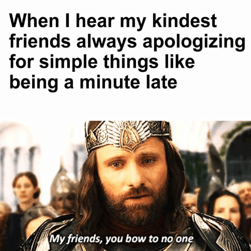 apologizing: When I hear my kindest  friends always apologizing  for simple things like  being a minute late  My friends, you bow to no one