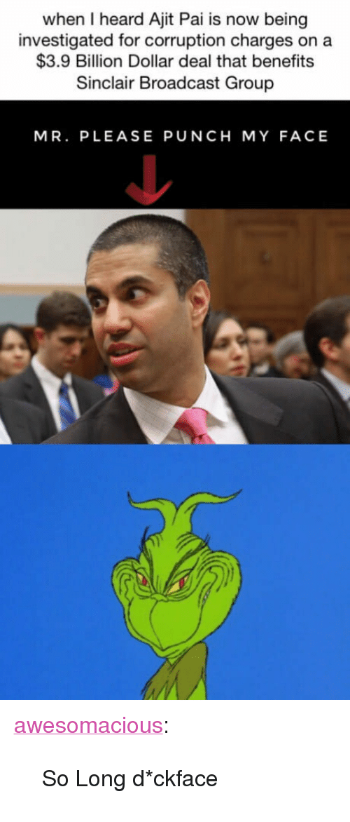 "Tumblr, Blog, and Http: when I heard Ajit Pai is now being  investigated for corruption charges on a  $3.9 Billion Dollar deal that benefits  Sinclair Broadcast Group  MR. PLEASE PUNCH MY FACE <p><a href=""http://awesomacious.tumblr.com/post/171314166249/so-long-dckface"" class=""tumblr_blog"">awesomacious</a>:</p>  <blockquote><p>So Long d*ckface</p></blockquote>"