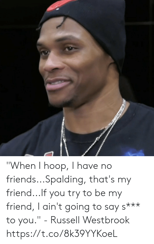 "Friends, Memes, and Russell Westbrook: ""When I hoop, I have no friends...Spalding, that's my friend...If you try to be my friend, I ain't going to say s*** to you."" - Russell Westbrook   https://t.co/8k39YYKoeL"