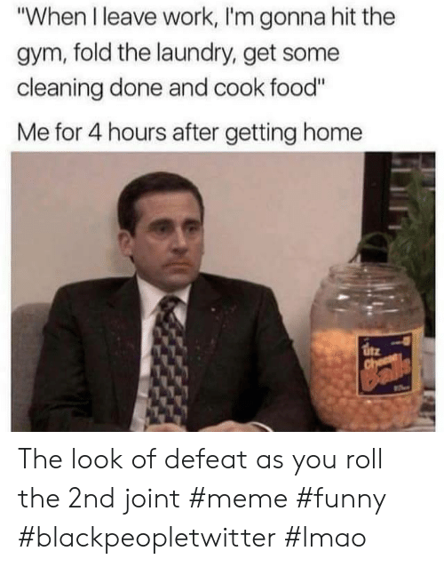"Blackpeopletwitter, Food, and Funny: ""When I leave work, I'm gonna hit the  gym, fold the laundry, get some  cleaning done and cook food""  Me for 4 hours after getting home The look of defeat as you roll the 2nd joint #meme #funny #blackpeopletwitter #lmao"