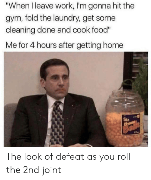 "Food, Gym, and Laundry: ""When I leave work, I'm gonna hit the  gym, fold the laundry, get some  cleaning done and cook food""  Me for 4 hours after getting home The look of defeat as you roll the 2nd joint"