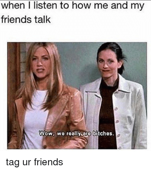 friends talk: when I listen to how me and my  friends talk  Wow, We really are bitches. tag ur friends