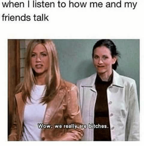 friends talk: when I listen to how me and my  friends talk  Wow. We really are bitches.