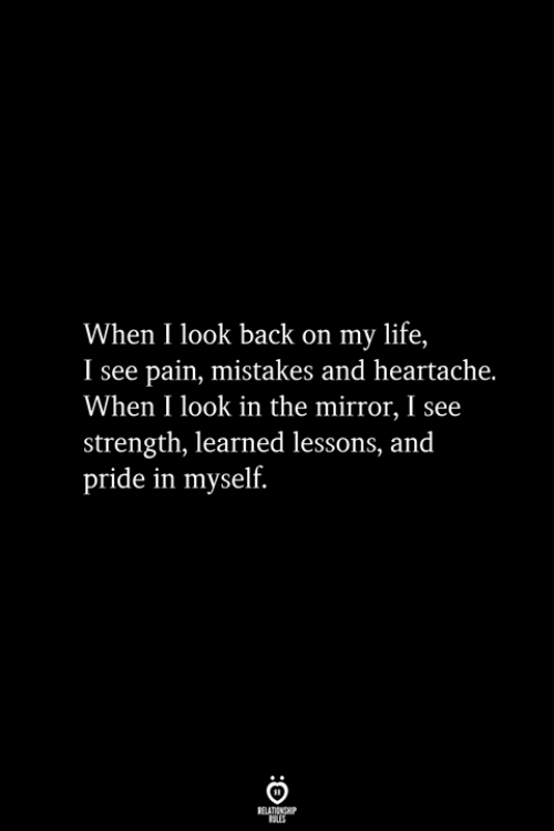 Life, Mirror, and Mistakes: When I look back on my life,  I see pain, mistakes and heartache.  When I look in the mirror, I see  strength, learned lessons, and  pride in myself