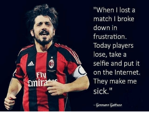 """Internet, Memes, and Selfie: """"When I lost a  match I broke  down in  frustration  Today players  lose, take a  selfie and put it  on the Internet.  They make me  sick.""""  Fly  mi  Gennaro Gattuso"""